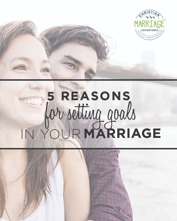 Come see the top 5 reasons you should be setting goals in your marriage. ChristianMarriageAdventure.com